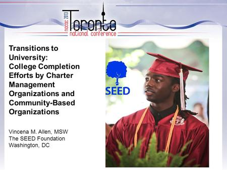 Transitions to University: College Completion Efforts by Charter Management Organizations and Community-Based Organizations Vincena M. Allen, MSW The SEED.