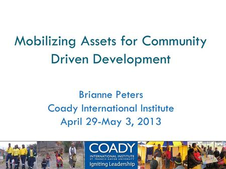 Mobilizing Assets for Community Driven Development Brianne Peters Coady International Institute April 29-May 3, 2013.