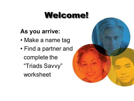 "Welcome! As you arrive: Make a name tag Find a partner and complete the ""Triads Savvy"" worksheet."