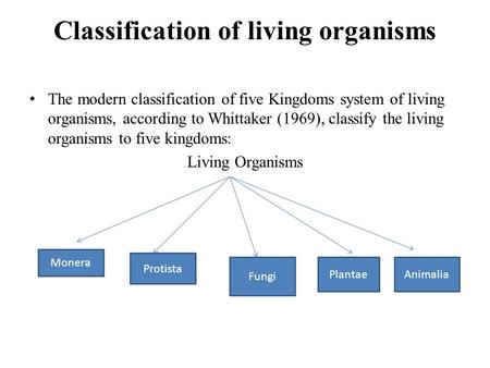 Classification of living organisms The modern classification of five Kingdoms system of living organisms, according to Whittaker (1969), classify the living.