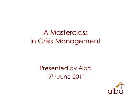 A Masterclass in Crisis Management Presented by Alba 17 th June 2011.