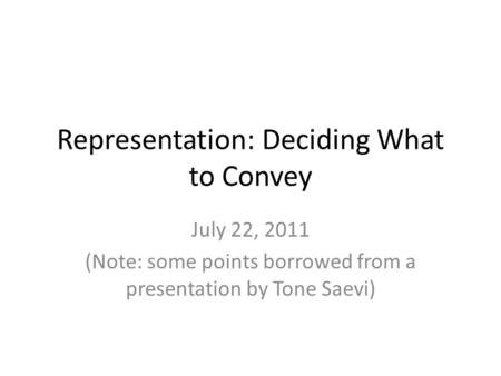 Representation: Deciding What to Convey July 22, 2011 (Note: some points borrowed from a presentation by Tone Saevi)