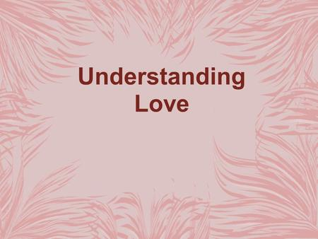Understanding Love. Learning to Love The desire to love and be loved is natural. You also learn to love as you go through experiences and make observations.