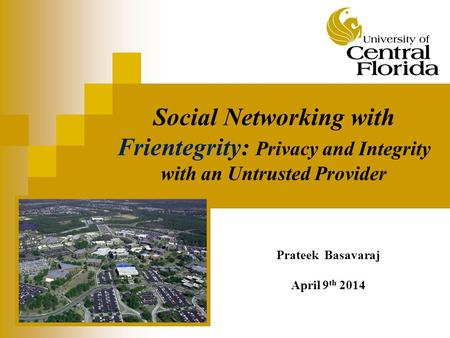 Social Networking with Frientegrity: Privacy and Integrity with an Untrusted Provider Prateek Basavaraj April 9 th 2014.