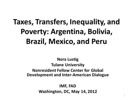 Taxes, Transfers, Inequality, and Poverty: Argentina, Bolivia, Brazil, Mexico, and Peru Nora Lustig Tulane University Nonresident Fellow Center for Global.