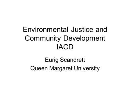 Environmental Justice and Community Development IACD Eurig Scandrett Queen Margaret University.