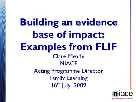 Building an evidence base of impact: Examples from FLIF Building an evidence base of impact: Examples from FLIF Clare Meade NIACE Acting Programme Director.