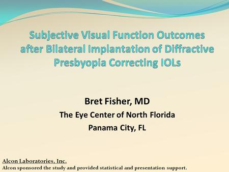 Bret Fisher, MD The Eye Center of North Florida Panama City, FL Alcon Laboratories, Inc. Alcon sponsored the study and provided statistical and presentation.