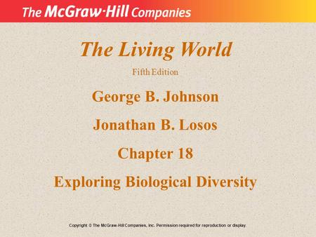 The Living World Fifth Edition George B. Johnson Jonathan B. Losos Chapter 18 Exploring Biological Diversity Copyright © The McGraw-Hill Companies, Inc.
