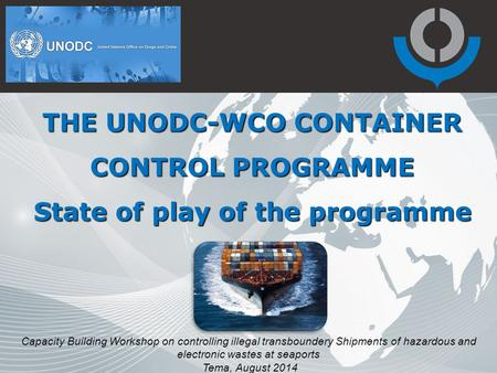 THE UNODC-WCO CONTAINER CONTROL PROGRAMME State of play of the programme Capacity Building Workshop on controlling illegal transboundery Shipments of hazardous.