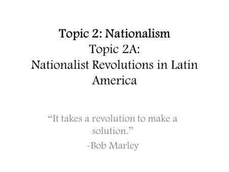"Topic 2: Nationalism Topic 2A: Nationalist Revolutions in Latin America ""It takes a revolution to make a solution."" -Bob Marley."