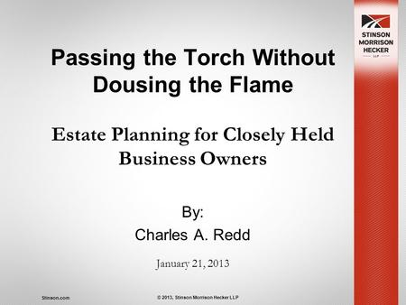 Stinson.com © 2013, Stinson Morrison Hecker LLP Passing the Torch Without Dousing the Flame Estate Planning for Closely Held Business Owners By: Charles.