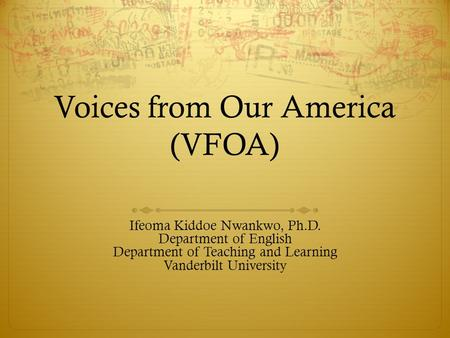 Voices from Our America (VFOA) Ifeoma Kiddoe Nwankwo, Ph.D. Department of English Department of Teaching and Learning Vanderbilt University.