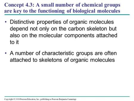 Concept 4.3: A small number of chemical groups are key to the functioning of biological molecules Distinctive properties of organic molecules depend not.