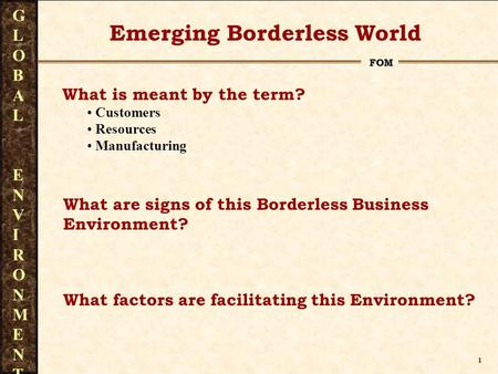 1 FOM GLOBAL ENVIRONMENTGLOBAL ENVIRONMENT What is meant by the term? Customers Resources Manufacturing Emerging Borderless World What are signs of this.