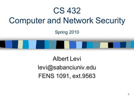 1 CS 432 Computer and Network Security Spring 2010 Albert Levi FENS 1091, ext.9563.