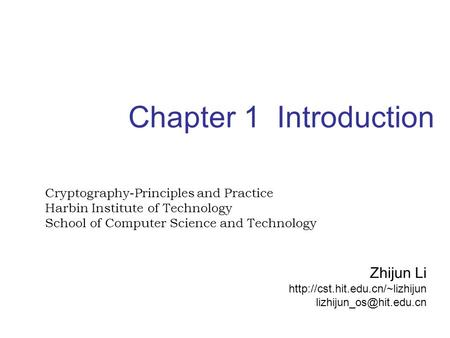 Chapter 1 Introduction Cryptography-Principles and Practice Harbin Institute of <strong>Technology</strong> School of <strong>Computer</strong> <strong>Science</strong> and <strong>Technology</strong> Zhijun Li