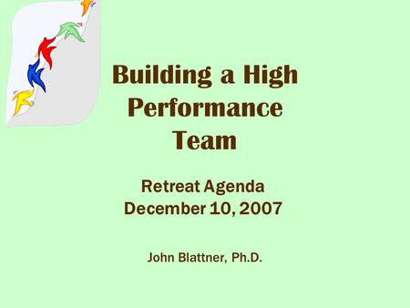 Building a High Performance Team Retreat Agenda December 10, 2007 John Blattner, Ph.D.