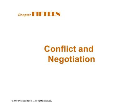© 2007 Prentice Hall Inc. All rights reserved. Conflict and Negotiation Chapter FIFTEEN.