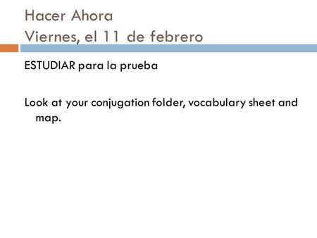 Hacer Ahora Viernes, el 11 de febrero ESTUDIAR para la prueba Look at your conjugation folder, vocabulary sheet and map.