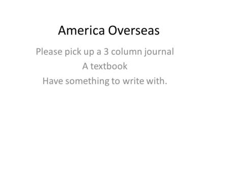 America Overseas Please pick up a 3 column journal A textbook Have something to write with.