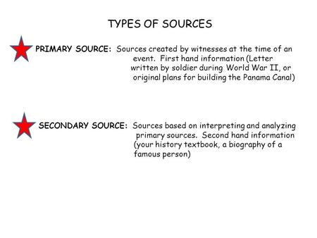 TYPES OF SOURCES PRIMARY SOURCE: Sources created by witnesses at the time of an event. First hand information (Letter written by soldier during World War.