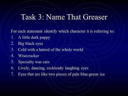Task 3: Name That Greaser For each statement identify which character it is referring to: 1. A little dark puppy 2. Big black eyes 3. Cold with a hatred.