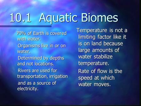 10.1 Aquatic Biomes Temperature is not a limiting factor like it is on land because large amounts of water stabilize temperature. Rate of flow is the.