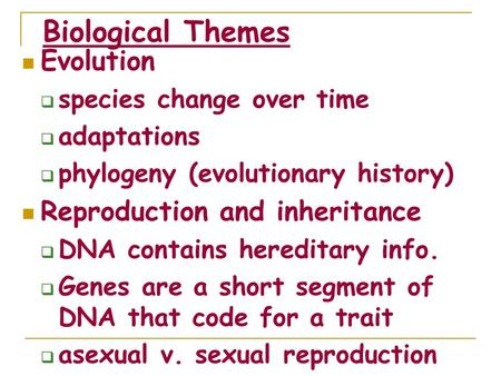 Biological Themes Evolution  species change over time  adaptations  phylogeny (evolutionary history) Reproduction and inheritance  DNA contains hereditary.