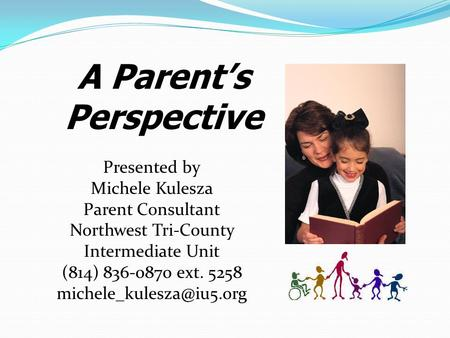 A Parent's Perspective Presented by Michele Kulesza Parent Consultant Northwest Tri-County Intermediate Unit (814) 836-0870 ext. 5258