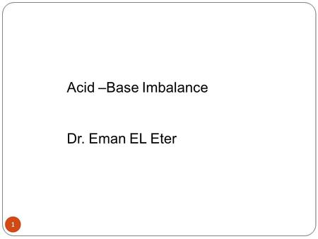 1 Acid –Base Imbalance Dr. Eman EL Eter. Acid-Base Imbalances 2 pH< 7.35 acidosis pH > 7.45 alkalosis PCO2= 35-45 mmHg HCO3- = 22-26 mEq/L The body response.