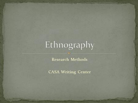 Research Methods CASA Writing Center. ethno = peoplegraphy = writing ethnography = writing about people.