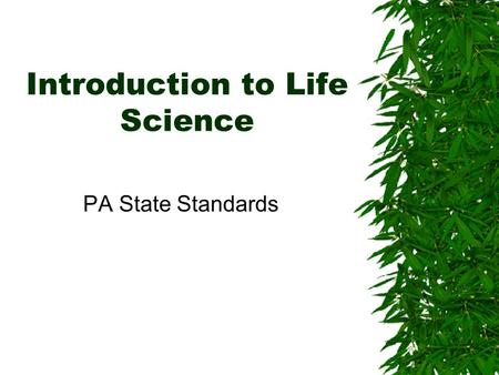Introduction to Life Science PA State Standards. What is Life Science? Life Science is the study of living organisms and their environment.