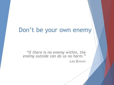 "Don't be your own enemy ""If there is no enemy within, the enemy outside can do us no harm."" -Les Brown."