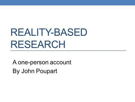 REALITY-BASED RESEARCH A one-person account By John Poupart.