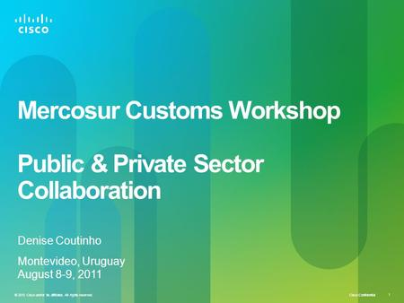 Cisco Confidential 1 © 2010 Cisco and/or its affiliates. All rights reserved. Mercosur Customs Workshop Public & Private Sector Collaboration Denise Coutinho.