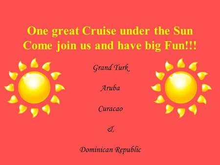 One great Cruise under the Sun Come join us and have big Fun!!! Grand Turk Aruba Curacao & Dominican Republic.