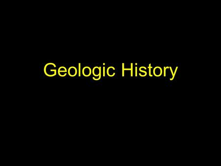 Geologic History. Historical Geology studies the origin of Earth and the development of the planet through its 4.6- billion-year history.