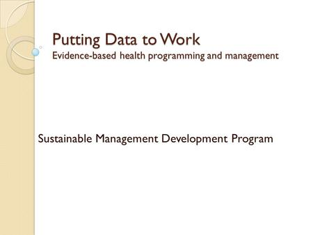 Putting Data to Work Evidence-based health programming and management Sustainable Management Development Program.