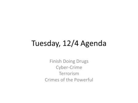 Tuesday, 12/4 Agenda Finish Doing Drugs Cyber-Crime Terrorism Crimes of the Powerful.