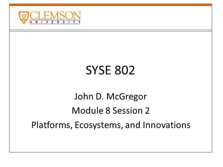 SYSE 802 John D. McGregor Module 8 Session 2 Platforms, Ecosystems, and Innovations.