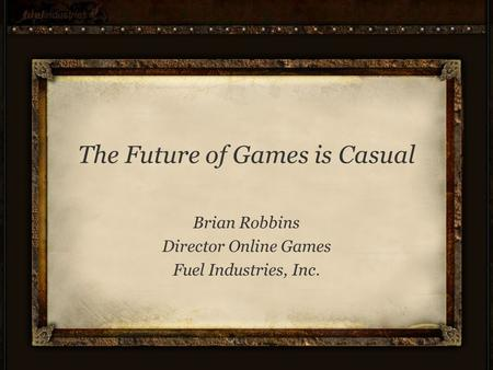 The Future of Games is Casual Brian Robbins Director Online Games Fuel Industries, Inc.