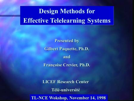 Design Methods for Effective Telelearning Systems LICEF Research Center Télé-université Presented by Gilbert Paquette, Ph.D. and Françoise Crevier, Ph.D.