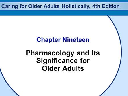 Caring for Older Adults Holistically, 4th Edition Chapter Nineteen Pharmacology and Its Significance for Older Adults.