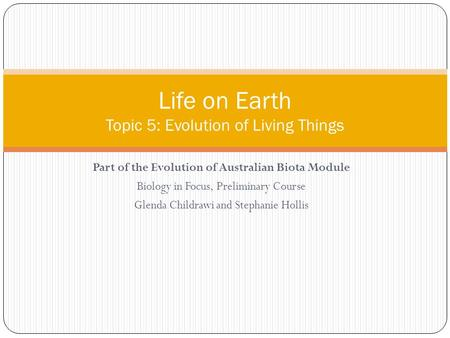 Part of the Evolution of Australian Biota Module Biology in Focus, Preliminary Course Glenda Childrawi and Stephanie Hollis Life on Earth Topic 5: Evolution.