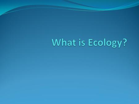 Ecology – study of interactions between organisms and their environment. Consists of biotic and abiotic factors Biotic- living Abiotic- nonliving; i.e.