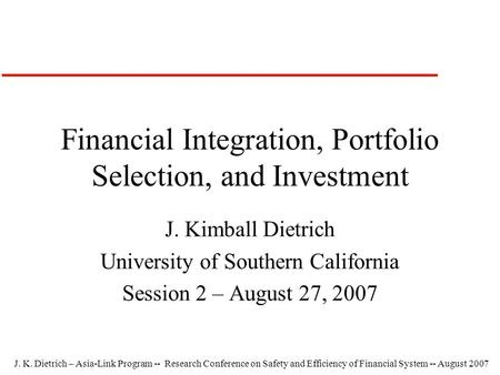 J. K. Dietrich – Asia-Link Program -- Research Conference on Safety and Efficiency of Financial System -- August 2007 Financial Integration, Portfolio.