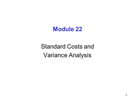 1 Module 22 Standard Costs and Variance Analysis.
