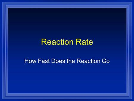 Reaction Rate How Fast Does the Reaction Go Collision Theory l In order to react molecules and atoms must touch each other. l They must hit each other.
