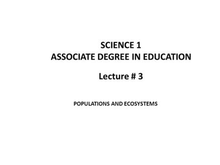 Lecture # 3 SCIENCE 1 ASSOCIATE DEGREE IN EDUCATION POPULATIONS AND ECOSYSTEMS.